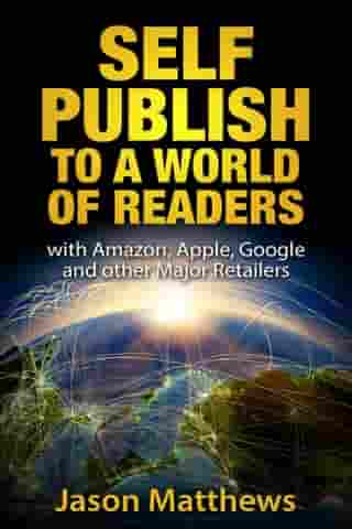 Self Publish to a World of Readers: with Amazon, Apple, Google and Other Major Retailers by Jason Matthews
