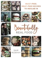 Beautifully Real Food: Guilt-free, Meat-free Recipes to Indulge In by Sam Murphy