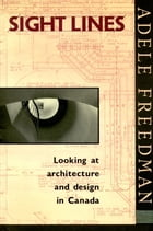Sight Lines: Looking at architecture and design in Canada by Adele Freedman