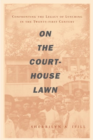 On the Courthouse Lawn Confronting the Legacy of Lynching in the Twenty-first Century