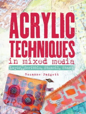 Acrylic Techniques in Mixed Media: Layer, Scribble, Stencil, Stamp by Roxanne Padgett