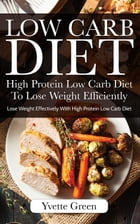 Low Carb Diet: High Protein Low Carb Diet To Lose Weight Efficiently: Lose Weight Effectively With High Protein Low Carb Diet by Yvette Green
