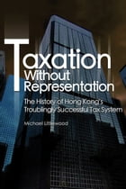 Taxation Without Representation: The History of Hong Kong's Troublingly Successful Tax System by Michael Littlewood