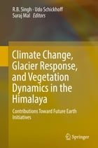 Climate Change, Glacier Response, and Vegetation Dynamics in the Himalaya: Contributions Toward Future Earth Initiatives by RB Singh