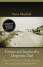Crimes and Secrets of a Desperate Dad: Why a Wall Street Trader Became the Long Island Bank Robber by Steve Mayfield