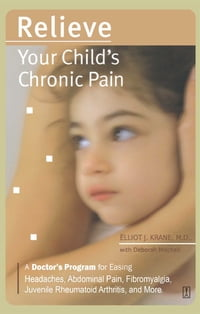 Relieve Your Child's Chronic Pain: A Doctor's Program for Easing Headaches, Abdominal Pain…