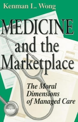 Book Medicine and the Marketplace: The Moral Dimensions of Managed Care by Wong, Kenman L.