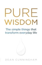 Pure Wisdom: The Simple Things That Transform Everyday Life by Dean Cunningham