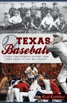 Texas Baseball: A Lone Star Diamond History from Town Teams to the Big Leagues by Clay Coppedge