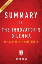 Summary of The Innovator's Dilemma: by Clayton M. Christensen , Includes Analysis by Instaread Summaries