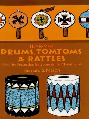How to Make Drums, Tomtoms and Rattles: Primitive Percussion Instruments for Modern Use by Bernard Mason