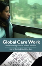 Global Care Work: Gender and Migration in Nordic Societies by Lise Widding Isaksen