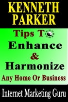 Tips To Enhance And Harmonize Any Home Or Business - Discover How Feng Shui Can Transform Your Life! by Kenneth Parker