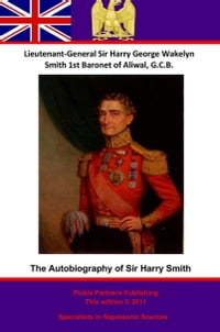 The Autobiography Of Lieutenant-General Sir Harry Smith, Baronet of Aliwal on the Sutlej, G.C.B…