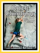 Just Rock Climbing Photos! Big Book of Photographs & Pictures of Rock Climbing and Rappelling, Vol. 1 by Big Book of Photos