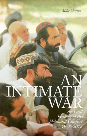 An Intimate War An Oral History of the Helmand Conflict,  1978-2012