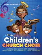 The Children's Church Choir: A Handbook for Children's Choir Directors and Those Desiring to Develop A Ministry of Music for Chil by Phyllis E. Johnson-Porter
