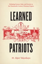 Learned Patriots: Debating Science, State, and Society in the Nineteenth-Century Ottoman Empire by M. Alper Yalçinkaya