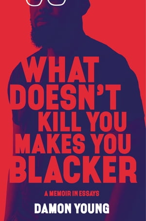 What Doesn't Kill You Makes You Blacker: A Memoir in Essays
