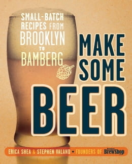 Book Make Some Beer: Small-Batch Recipes from Brooklyn to Bamberg by Erica Shea