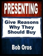 Presenting: Give Reasons Why They Should Buy by Bob Oros