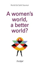 A woman's world, a better world ? by Muriel De Saint Sauveur