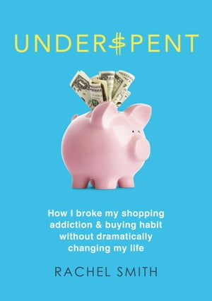Underspent: How I Broke My Shopping Addiction and Buying Habit by Rachel Smith