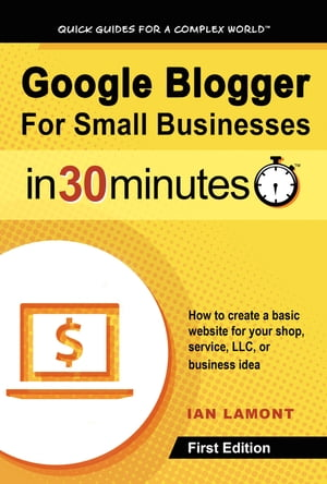 Google Blogger For Small Businesses In 30 Minutes: The cheap and easy way to build a small business website with its own .com address. by Ian Lamont