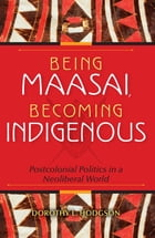 Being Maasai, Becoming Indigenous: Postcolonial Politics in a Neoliberal World by Dorothy L. Hodgson