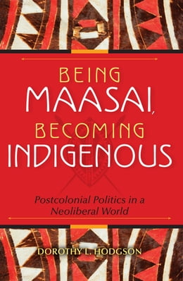 Book Being Maasai, Becoming Indigenous: Postcolonial Politics in a Neoliberal World by Dorothy L. Hodgson