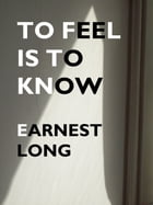 To Feel Is To Know by Earnest Long