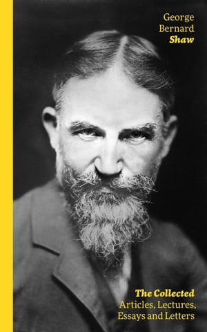 The Collected Articles, Lectures, Essays and Letters: Thoughts and Studies from the Renowned Dramaturge and Author of Mrs. Warren's Profession, Pygmal by George Bernard Shaw