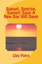 SUNSET, SUNRISE, SUNSET; SOON A NEW DAY WILL DAWN by Cleo Patra