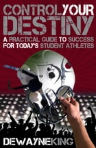 Control Your Destiny: A practical guide to success for today's student athletes by Dewayne King