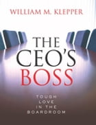 The CEO's Boss: Tough Love in the Boardroom by William M. Klepper