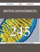 Mitochondrion 245 Success Secrets - 245 Most Asked Questions On Mitochondrion - What You Need To Know