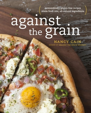 Against the Grain Extraordinary Gluten-Free Recipes Made from Real,  All-Natural Ingredients