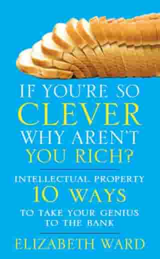 If You're So Clever Why Aren't You Rich: Intellectual Property 10 Ways to Take Your Genius To The Bank by Elizabeth Ward