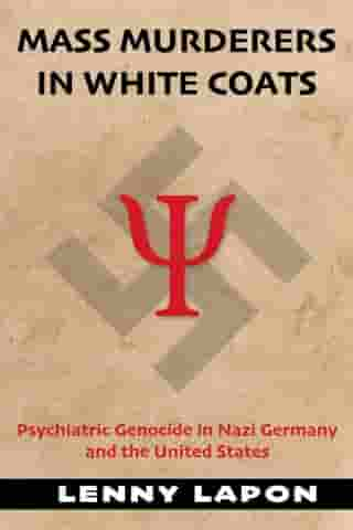 Mass Murderers in White Coats: Psychiatric Genocide in Nazi Germany and the United States by Lenny Lapon