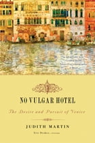 No Vulgar Hotel: The Desire and Pursuit of Venice by Judith Martin