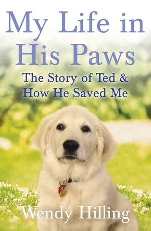 My Life In His Paws The Story of Ted and How He Saved Me