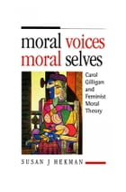 Moral Voices, Moral Selves: Carol Gilligan and Feminist Moral Theory