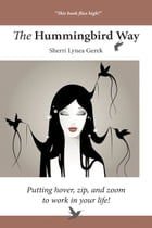 The Hummingbird Way: Putting Hover, Zip, and Zoom to Work in Your Life! by Sherri Lynea Gerek