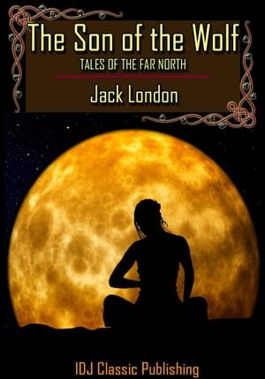 The Son of the Wolf : Tales of the Far North [Classic Illustration]+[New Illustration]+[Active TOC] by Jack London