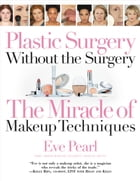 Plastic Surgery Without the Surgery: The Miracle of Makeup Techniques by Eve Pearl, Emmy Award-Winning Celebrity Makeup Artist