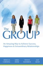 The GROUP: An Amazing Way to Achieve Success, Happiness & Extraordinary Relationships by Rebecca Carswell,Mirja Heide,Tiffany Kaharick,Amy Mead