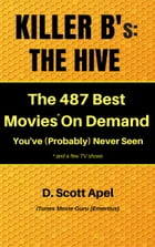 Killer B's: The Hive -- The 487 Best Movies* On Demand You've (Probably) Never Seen *and a few TV Shows by D. Scott Apel