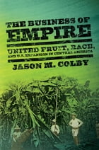 The Business of Empire: United Fruit, race, and U.S. expansion in Central America by Jason M. Colby