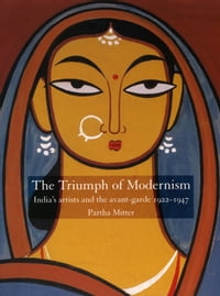 The Triumph of Modernism: India's Artists and the Avant-garde, 1922-47