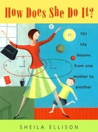 How Does She Do It?: 101 Life Lessons from One Mother to Another by Sheila Ellison